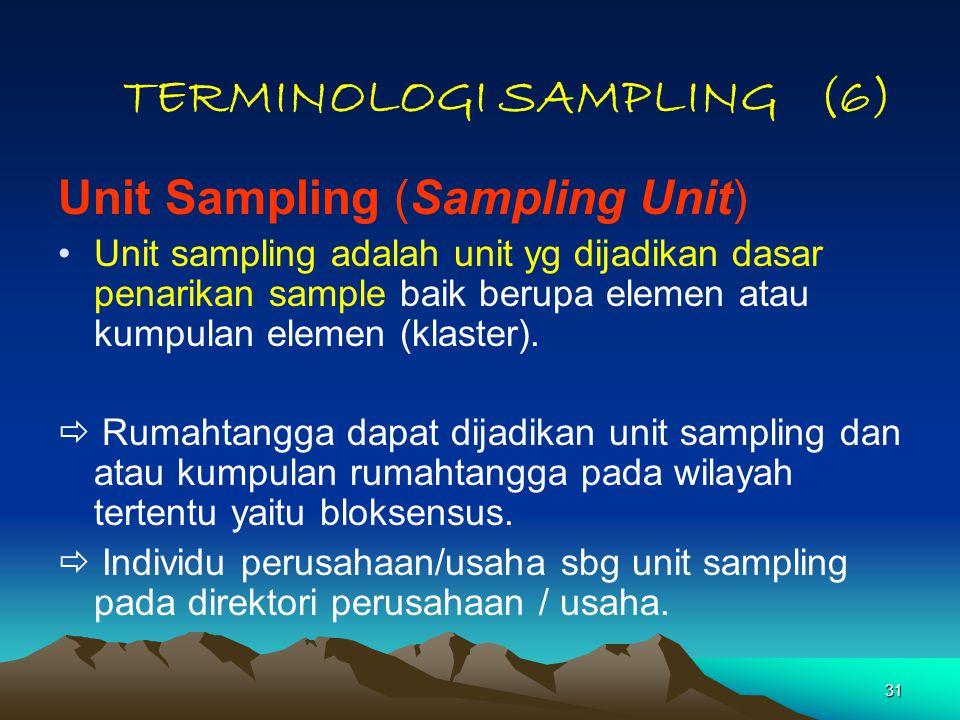 31 TERMINOLOGI SAMPLING (6) Unit Sampling (Sampling Unit) Unit sampling adalah unit yg dijadikan dasar penarikan sample baik berupa elemen atau kumpulan elemen (klaster).