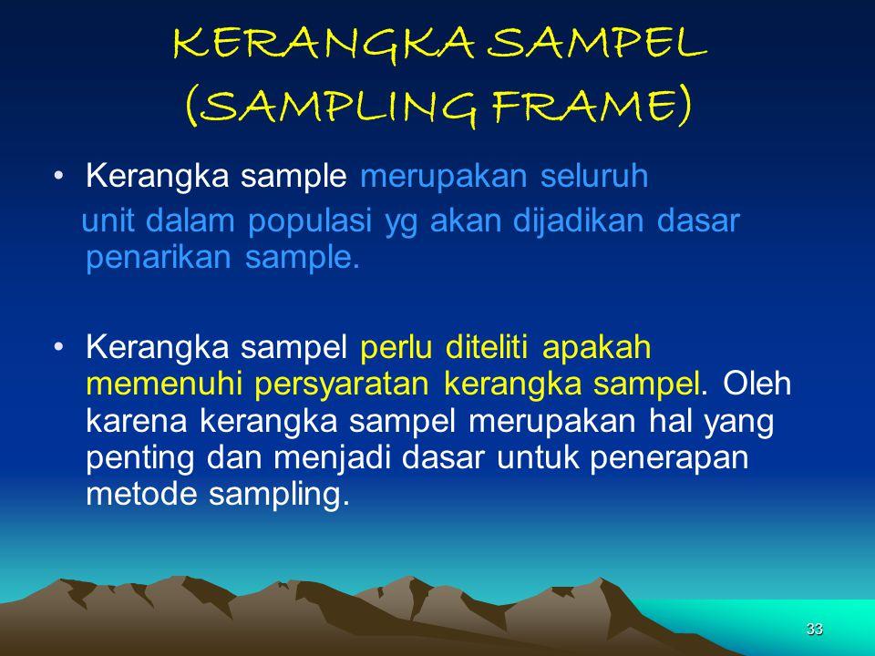 33 KERANGKA SAMPEL (SAMPLING FRAME) Kerangka sample merupakan seluruh unit dalam populasi yg akan dijadikan dasar penarikan sample. Kerangka sampel pe