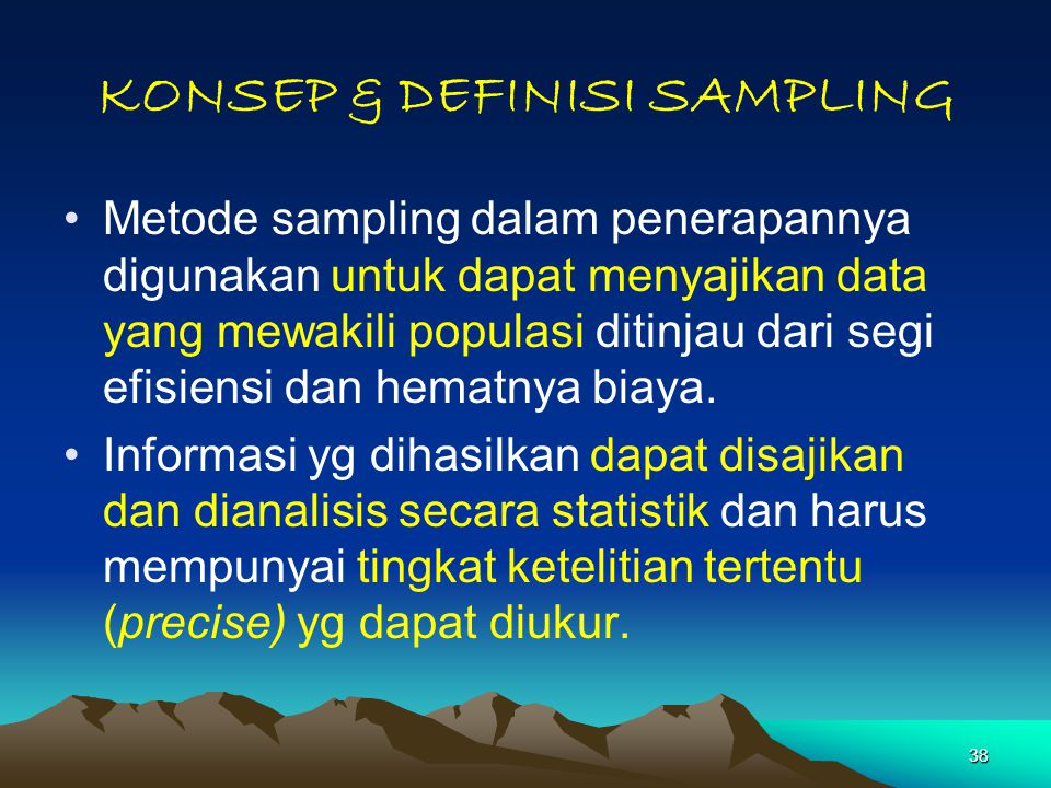 38 KONSEP & DEFINISI SAMPLING Metode sampling dalam penerapannya digunakan untuk dapat menyajikan data yang mewakili populasi ditinjau dari segi efisiensi dan hematnya biaya.