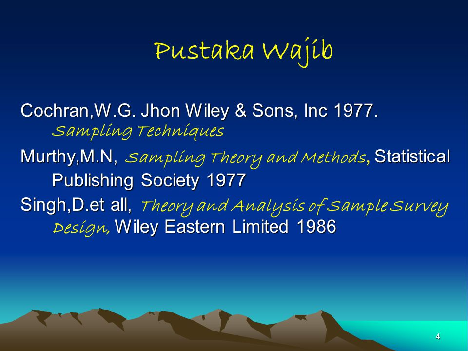 4 Pustaka Wajib Cochran,W.G. Jhon Wiley & Sons, Inc 1977. Cochran,W.G. Jhon Wiley & Sons, Inc 1977. Sampling Techniques Murthy,M.N, Statistical Publis