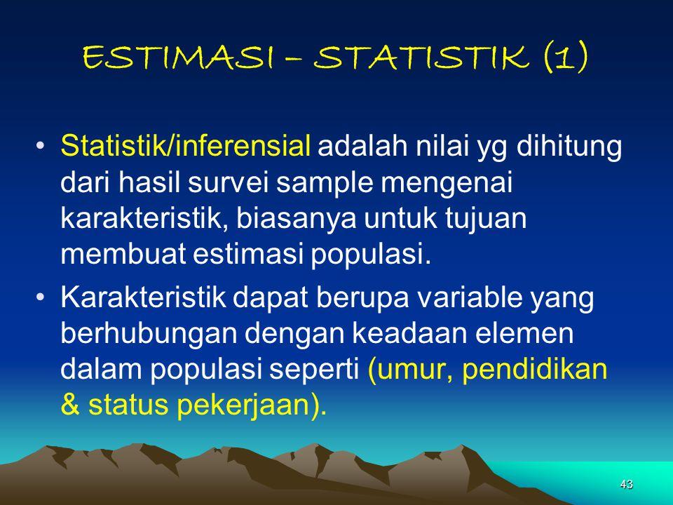 43 ESTIMASI – STATISTIK (1) Statistik/inferensial adalah nilai yg dihitung dari hasil survei sample mengenai karakteristik, biasanya untuk tujuan membuat estimasi populasi.