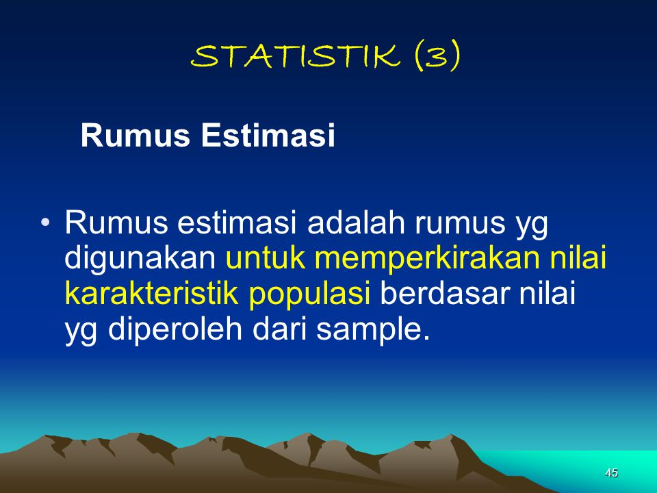 45 STATISTIK (3) Rumus Estimasi Rumus estimasi adalah rumus yg digunakan untuk memperkirakan nilai karakteristik populasi berdasar nilai yg diperoleh dari sample.