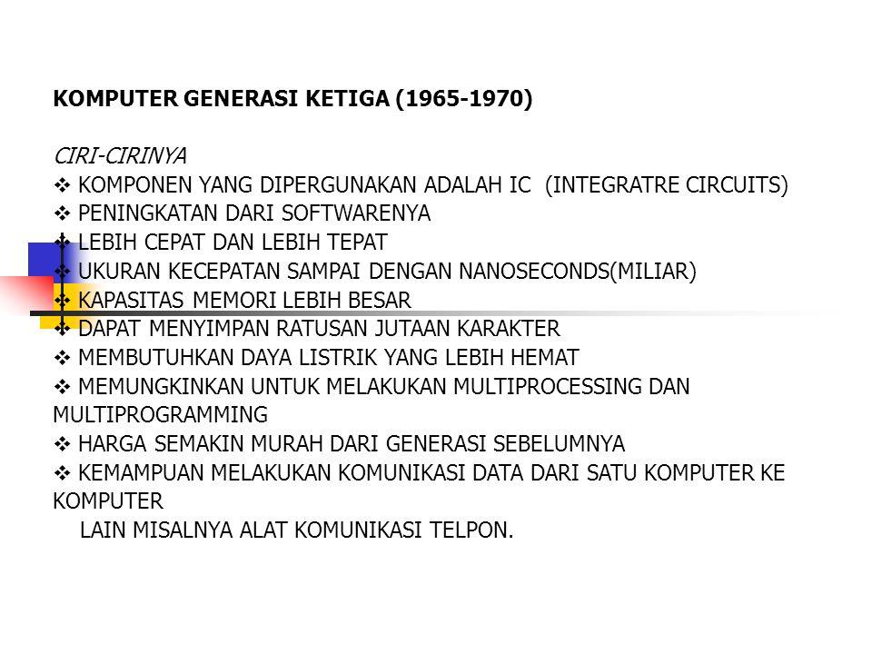 KOMPUTER GENERASI KETIGA (1965-1970) CIRI-CIRINYA  KOMPONEN YANG DIPERGUNAKAN ADALAH IC (INTEGRATRE CIRCUITS)  PENINGKATAN DARI SOFTWARENYA  LEBIH