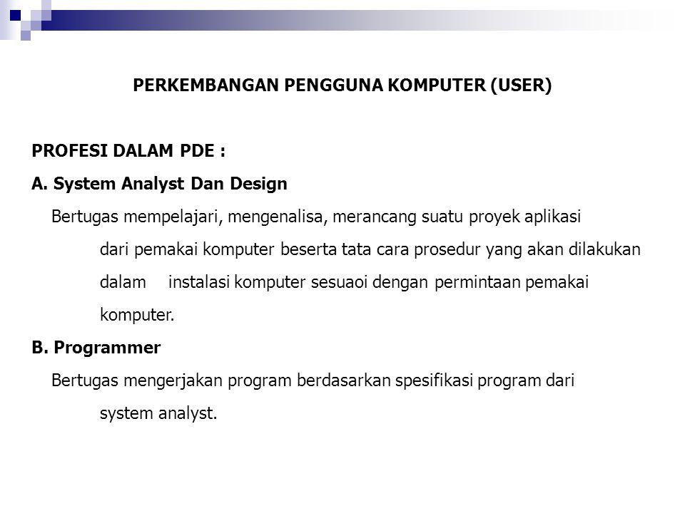 PERKEMBANGAN PENGGUNA KOMPUTER (USER) PROFESI DALAM PDE : A. System Analyst Dan Design Bertugas mempelajari, mengenalisa, merancang suatu proyek aplik