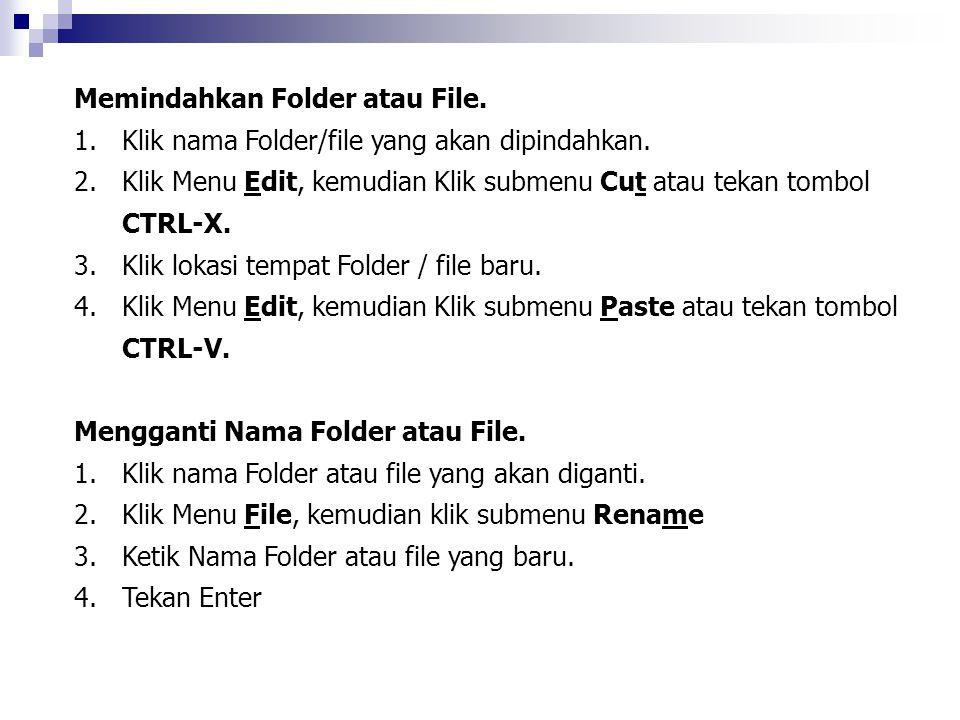 Memindahkan Folder atau File. 1.Klik nama Folder/file yang akan dipindahkan. 2.Klik Menu Edit, kemudian Klik submenu Cut atau tekan tombol CTRL-X. 3.K