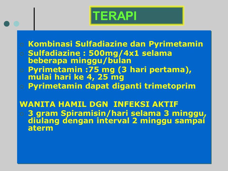 TERAPI Kombinasi Sulfadiazine dan Pyrimetamin Sulfadiazine : 500mg/4x1 selama beberapa minggu/bulan Pyrimetamin :75 mg (3 hari pertama), mulai hari ke