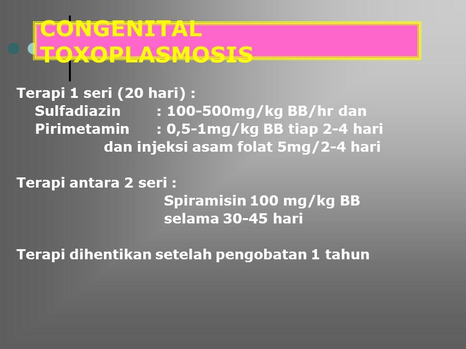 CONGENITAL TOXOPLASMOSIS Terapi 1 seri (20 hari) : Sulfadiazin : 100-500mg/kg BB/hr dan Pirimetamin: 0,5-1mg/kg BB tiap 2-4 hari dan injeksi asam fola
