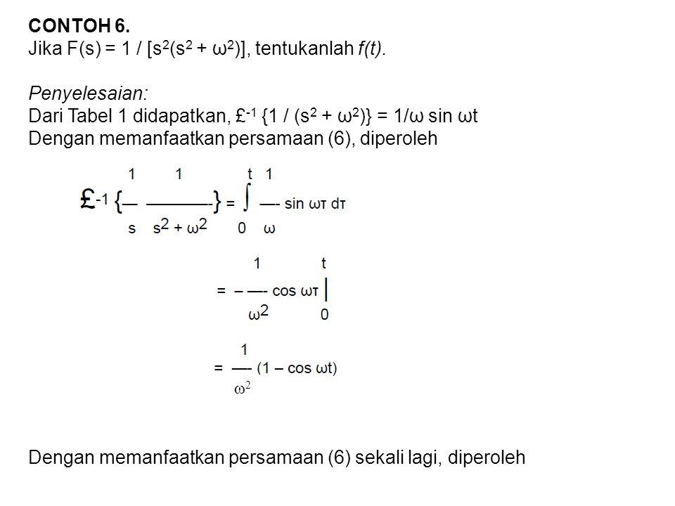 CONTOH 6. Jika F(s) = 1 / [s 2 (s 2 + ω 2 )], tentukanlah f(t). Penyelesaian: Dari Tabel 1 didapatkan, £ -1 {1 / (s 2 + ω 2 )} = 1/ω sin ωt Dengan mem
