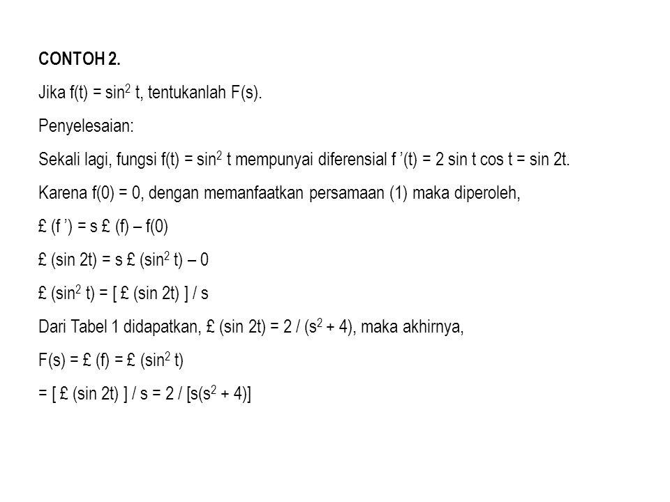 CONTOH 2. Jika f(t) = sin 2 t, tentukanlah F(s). Penyelesaian: Sekali lagi, fungsi f(t) = sin 2 t mempunyai diferensial f '(t) = 2 sin t cos t = sin 2