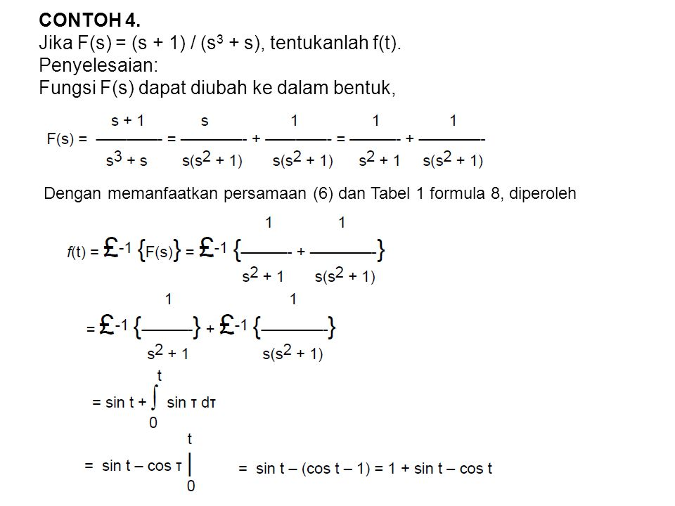 CONTOH 4. Jika F(s) = (s + 1) / (s 3 + s), tentukanlah f(t). Penyelesaian: Fungsi F(s) dapat diubah ke dalam bentuk, Dengan memanfaatkan persamaan (6)