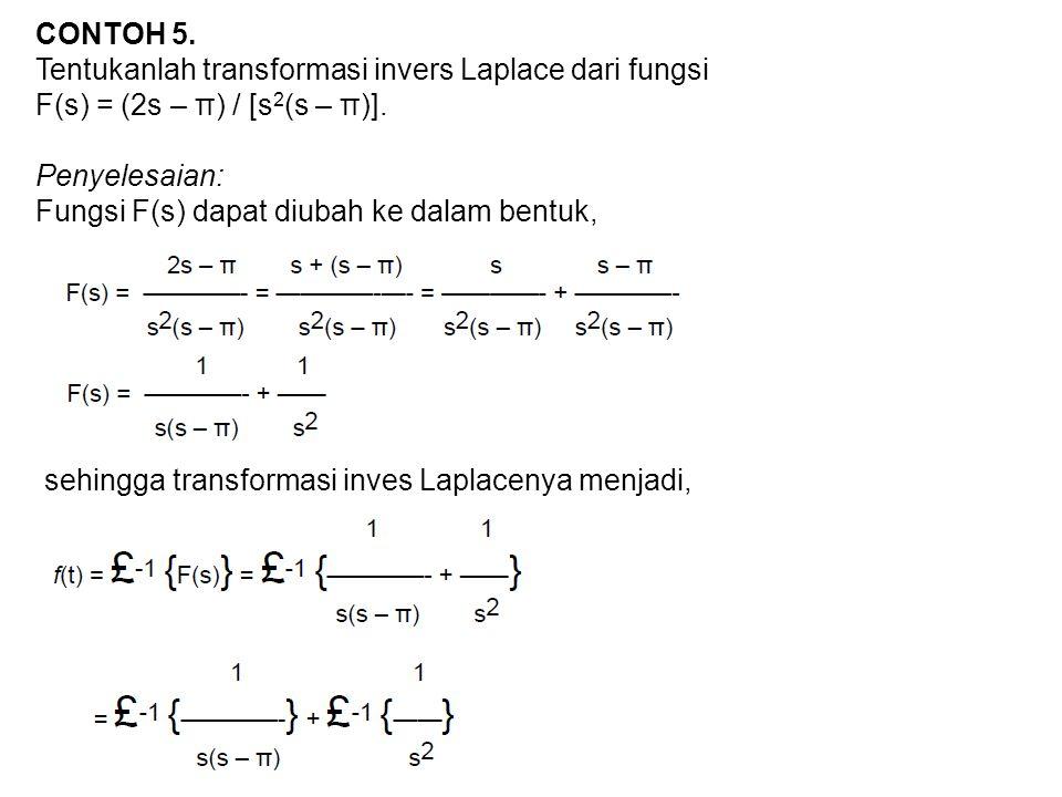 CONTOH 5. Tentukanlah transformasi invers Laplace dari fungsi F(s) = (2s – π) / [s 2 (s – π)]. Penyelesaian: Fungsi F(s) dapat diubah ke dalam bentuk,