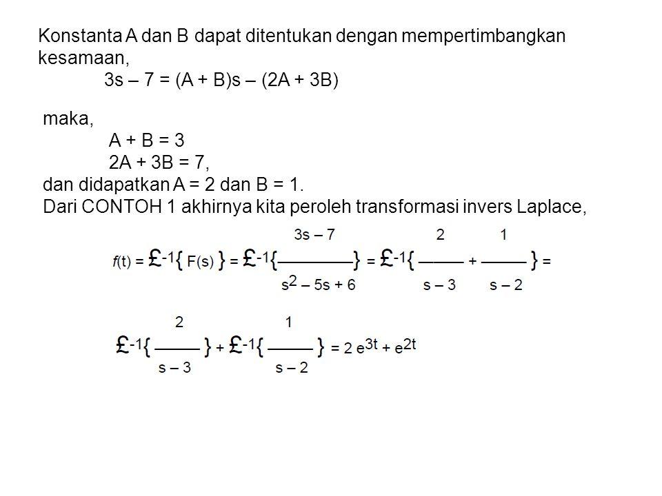 Konstanta A dan B dapat ditentukan dengan mempertimbangkan kesamaan, 3s – 7 = (A + B)s – (2A + 3B) maka, A + B = 3 2A + 3B = 7, dan didapatkan A = 2 dan B = 1.