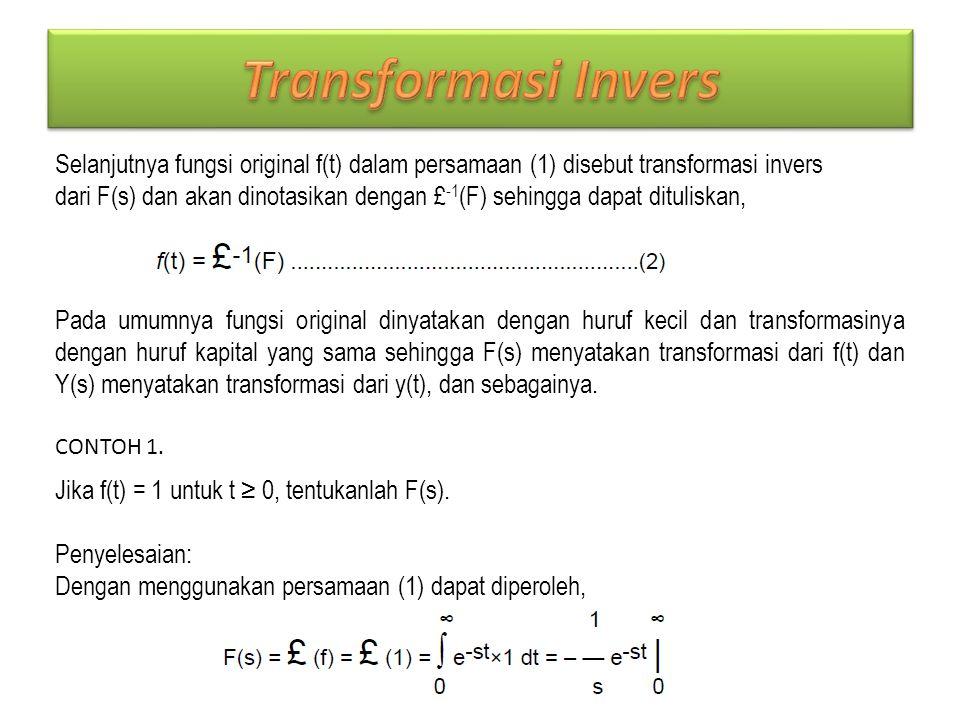 Selanjutnya fungsi original f(t) dalam persamaan (1) disebut transformasi invers dari F(s) dan akan dinotasikan dengan £ -1 (F) sehingga dapat dituliskan, Pada umumnya fungsi original dinyatakan dengan huruf kecil dan transformasinya dengan huruf kapital yang sama sehingga F(s) menyatakan transformasi dari f(t) dan Y(s) menyatakan transformasi dari y(t), dan sebagainya.