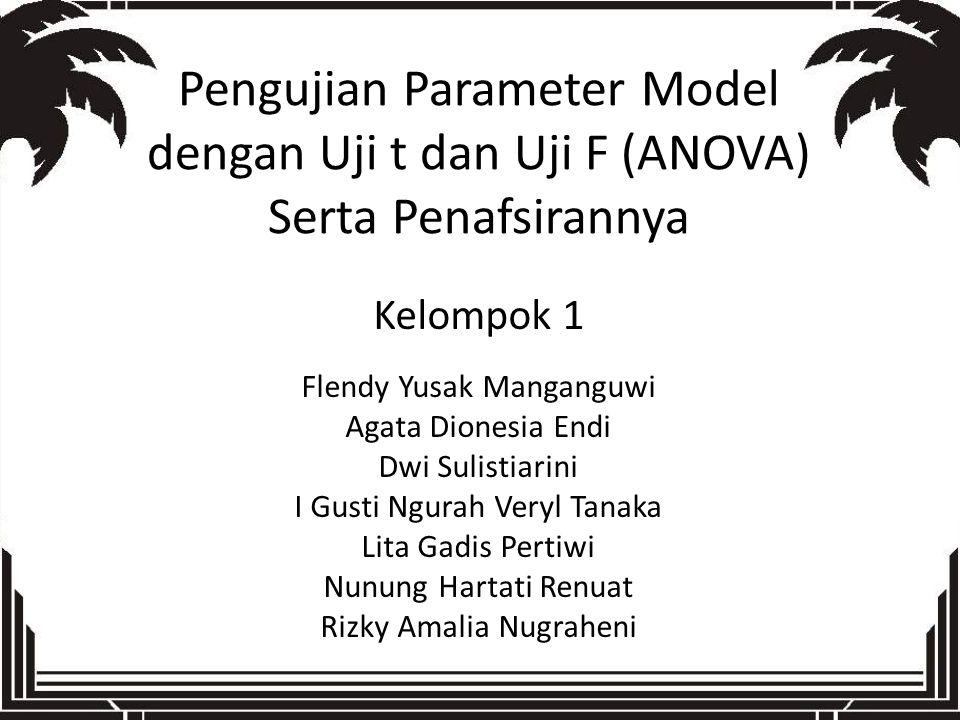 Pengujian Parameter Model dengan Uji t dan Uji F (ANOVA) Serta Penafsirannya Kelompok 1 Flendy Yusak Manganguwi Agata Dionesia Endi Dwi Sulistiarini I