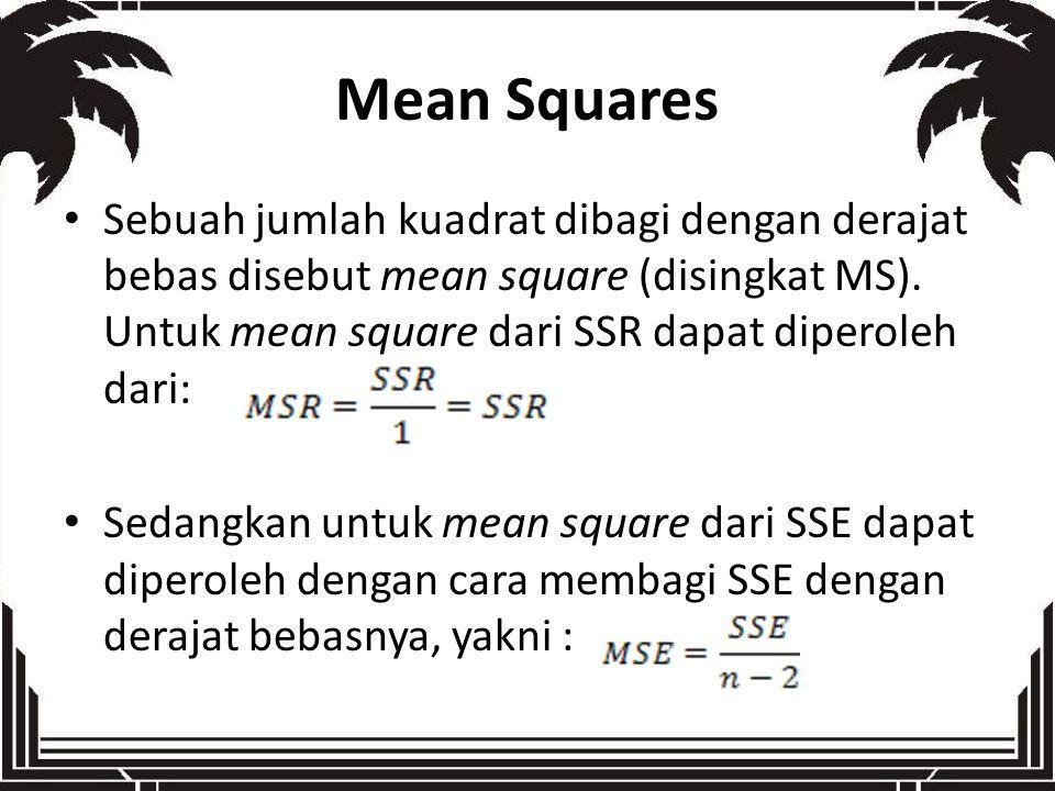 Mean Squares Sebuah jumlah kuadrat dibagi dengan derajat bebas disebut mean square (disingkat MS). Untuk mean square dari SSR dapat diperoleh dari: Se