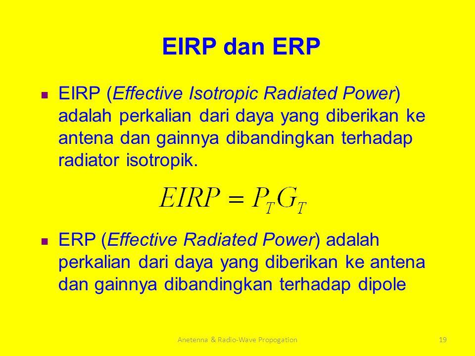 Anetenna & Radio-Wave Propogation19 EIRP dan ERP EIRP (Effective Isotropic Radiated Power) adalah perkalian dari daya yang diberikan ke antena dan gai