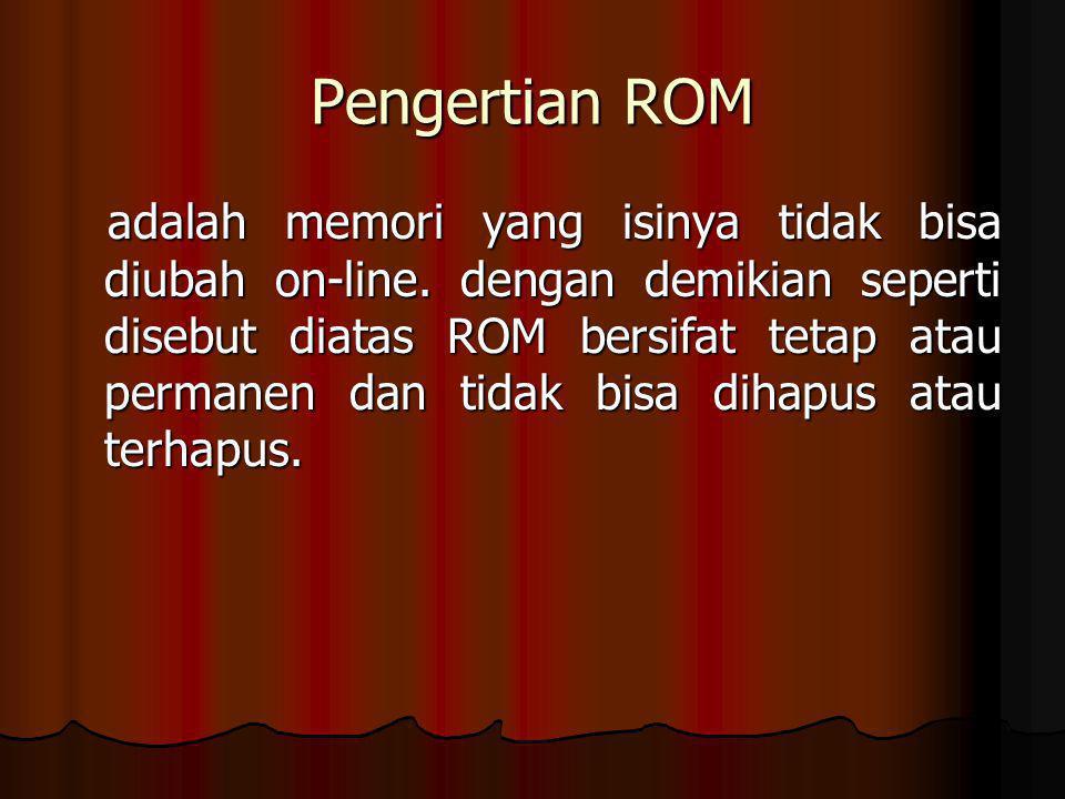 Pengertian ROM adalah memori yang isinya tidak bisa diubah on-line. dengan demikian seperti disebut diatas ROM bersifat tetap atau permanen dan tidak