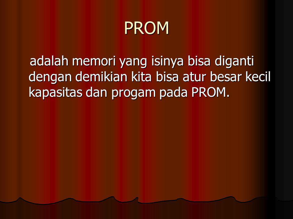 PROM adalah memori yang isinya bisa diganti dengan demikian kita bisa atur besar kecil kapasitas dan progam pada PROM. adalah memori yang isinya bisa