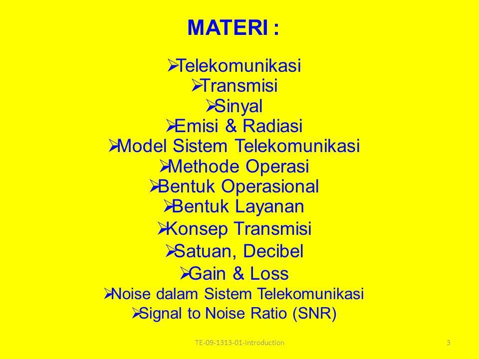 MATERI :  Telekomunikasi  Transmisi  Sinyal  Emisi & Radiasi  Model Sistem Telekomunikasi  Methode Operasi  Bentuk Operasional  Bentuk Layanan  Konsep Transmisi  Satuan, Decibel  Gain & Loss  Noise dalam Sistem Telekomunikasi  Signal to Noise Ratio (SNR) 3TE-09-1313-01-Introduction