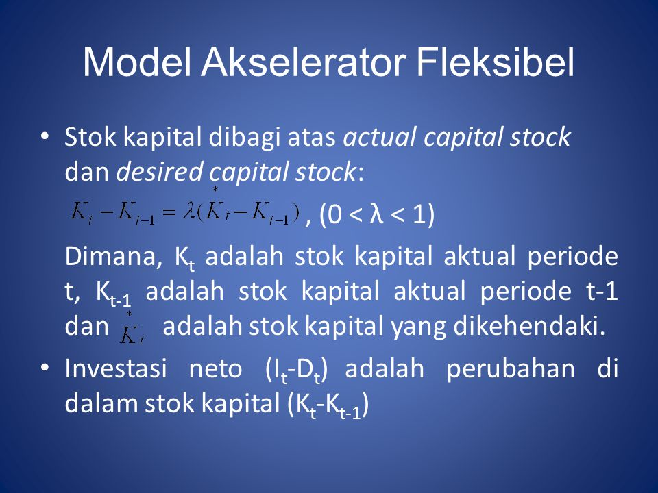 Model Akselerator Fleksibel Stok kapital dibagi atas actual capital stock dan desired capital stock:, (0 < λ < 1) Dimana, K t adalah stok kapital aktu
