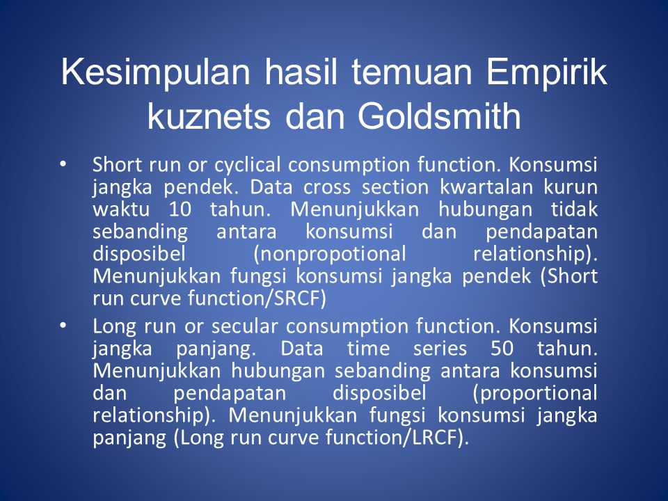 Kesimpulan hasil temuan Empirik kuznets dan Goldsmith Short run or cyclical consumption function. Konsumsi jangka pendek. Data cross section kwartalan