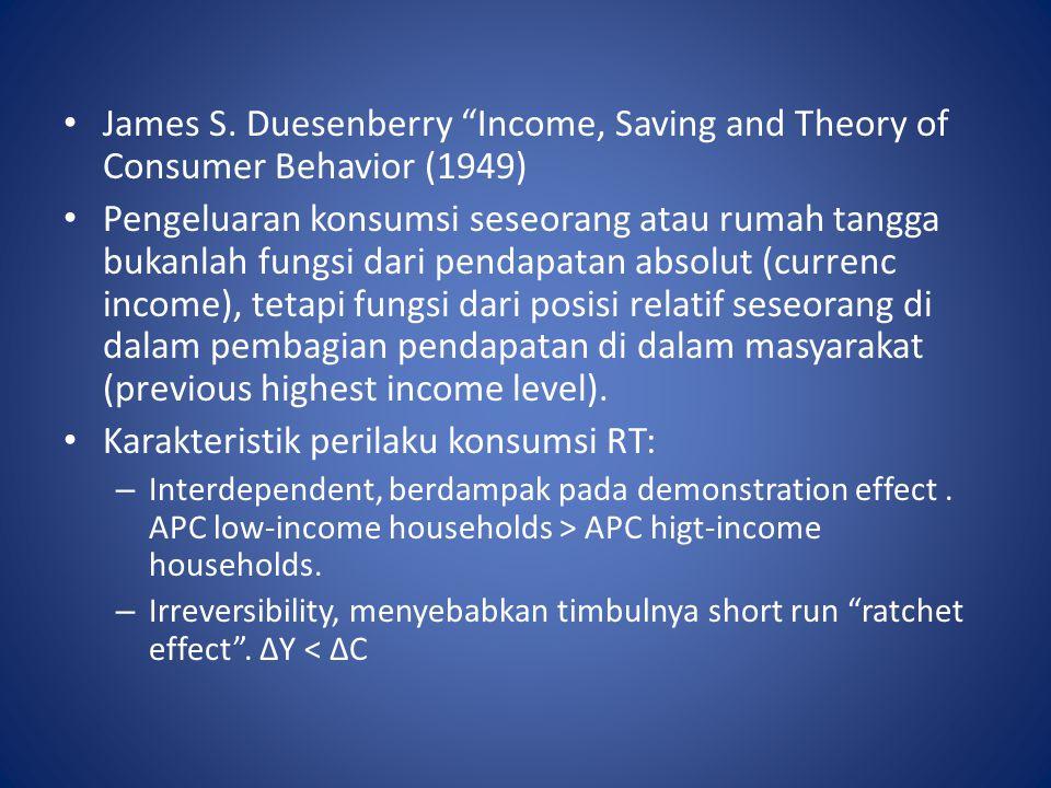 """James S. Duesenberry """"Income, Saving and Theory of Consumer Behavior (1949) Pengeluaran konsumsi seseorang atau rumah tangga bukanlah fungsi dari pend"""