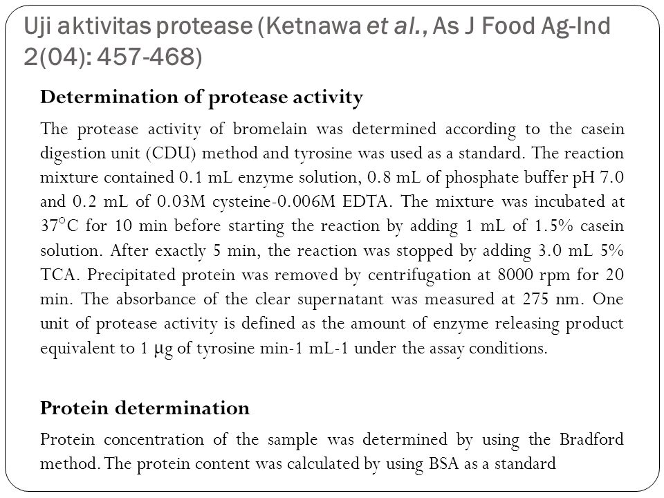 Uji aktivitas protease (Ketnawa et al., As J Food Ag-Ind 2(04): 457-468) Determination of protease activity The protease activity of bromelain was determined according to the casein digestion unit (CDU) method and tyrosine was used as a standard.