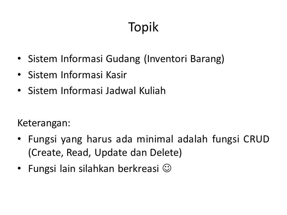 Topik Sistem Informasi Gudang (Inventori Barang) Sistem Informasi Kasir Sistem Informasi Jadwal Kuliah Keterangan: Fungsi yang harus ada minimal adalah fungsi CRUD (Create, Read, Update dan Delete) Fungsi lain silahkan berkreasi