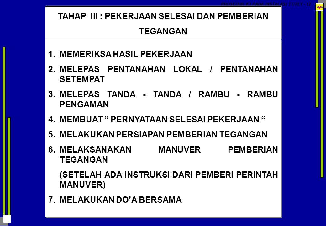 PROSEDUR K3 PADA INSTALASI TT/TET - 12 TAHAP III : PEKERJAAN SELESAI DAN PEMBERIAN TEGANGAN 1.MEMERIKSA HASIL PEKERJAAN 2.MELEPAS PENTANAHAN LOKAL / P