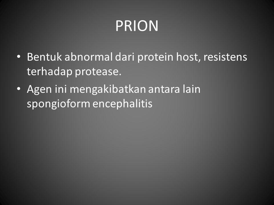 PRION Bentuk abnormal dari protein host, resistens terhadap protease. Agen ini mengakibatkan antara lain spongioform encephalitis