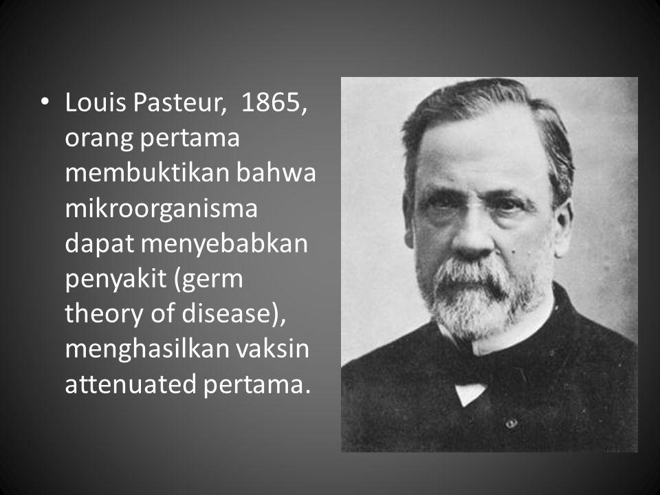 Louis Pasteur, 1865, orang pertama membuktikan bahwa mikroorganisma dapat menyebabkan penyakit (germ theory of disease), menghasilkan vaksin attenuate