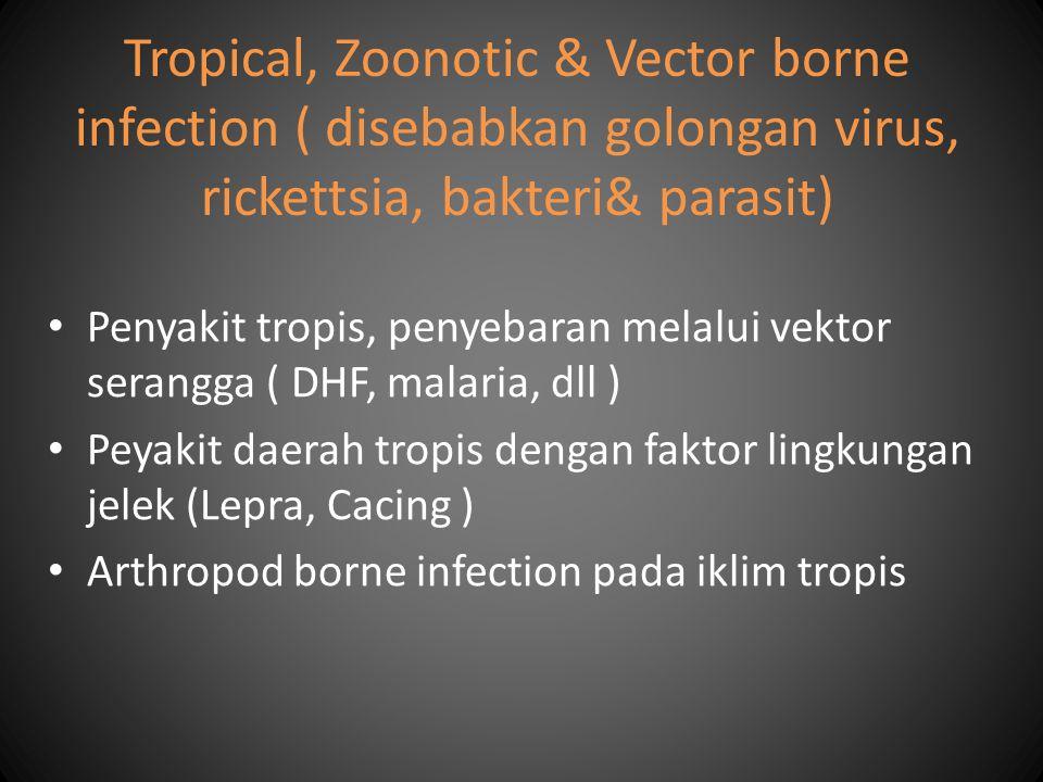 Tropical, Zoonotic & Vector borne infection ( disebabkan golongan virus, rickettsia, bakteri& parasit) Penyakit tropis, penyebaran melalui vektor sera