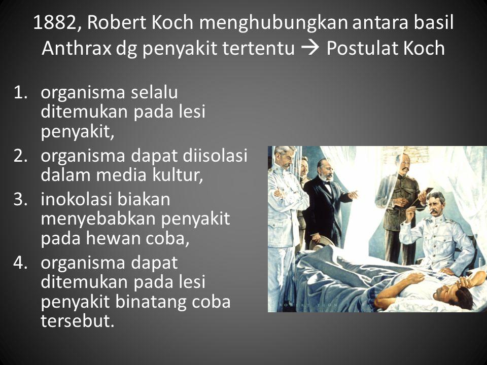 1882, Robert Koch menghubungkan antara basil Anthrax dg penyakit tertentu  Postulat Koch 1.organisma selalu ditemukan pada lesi penyakit, 2.organisma
