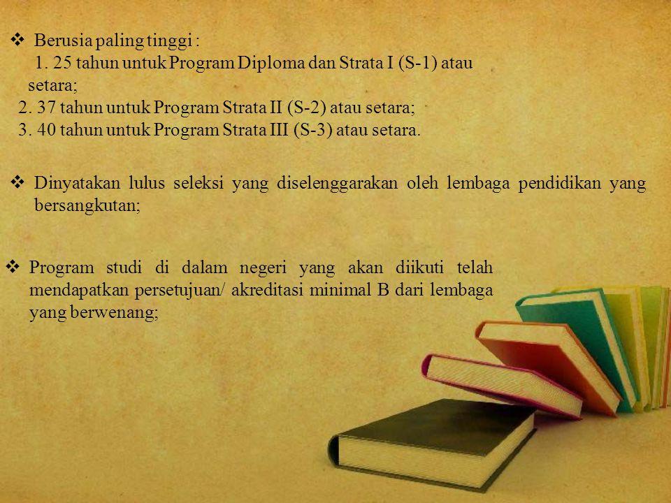  Berusia paling tinggi : 1. 25 tahun untuk Program Diploma dan Strata I (S-1) atau setara; 2. 37 tahun untuk Program Strata II (S-2) atau setara; 3.