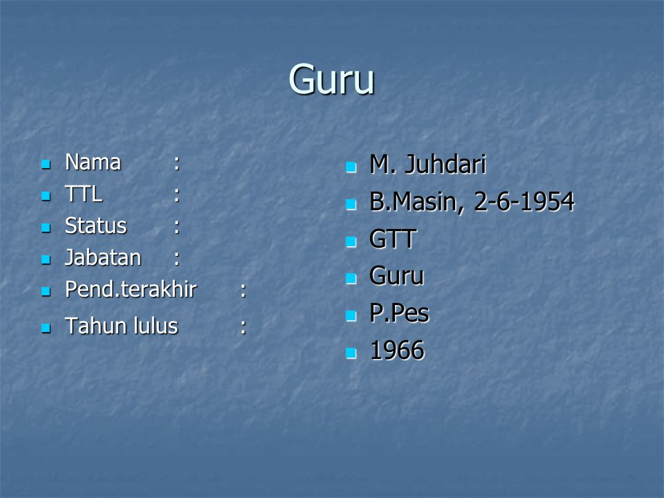 Guru M. Juhdari M. Juhdari B.Masin, 2-6-1954 B.Masin, 2-6-1954 GTT GTT Guru Guru P.Pes P.Pes 1966 1966 Nama: Nama: TTL: TTL: Status: Status: Jabatan: