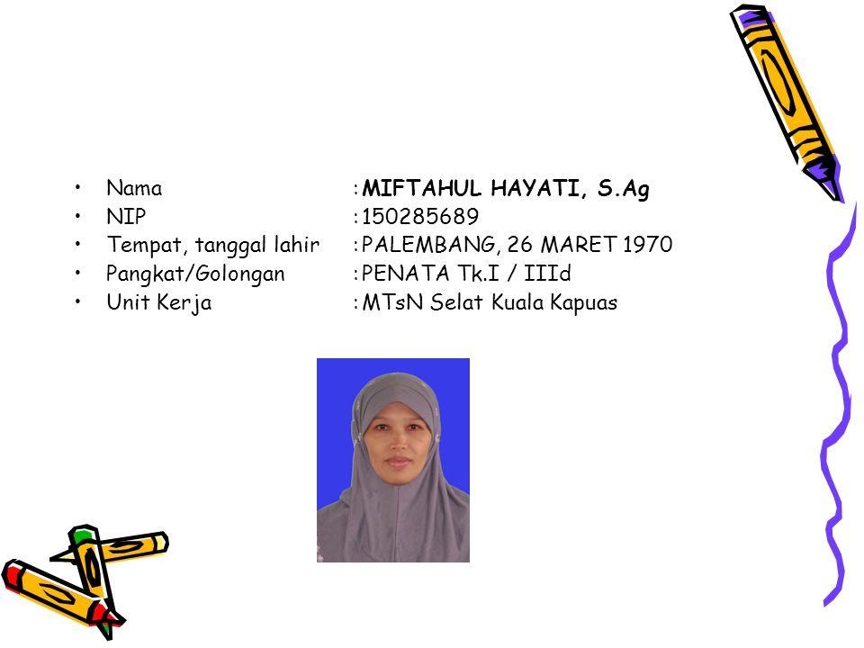 Nama:MIFTAHUL HAYATI, S.Ag NIP:150285689 Tempat, tanggal lahir:PALEMBANG, 26 MARET 1970 Pangkat/Golongan:PENATA Tk.I / IIId Unit Kerja:MTsN Selat Kuala Kapuas