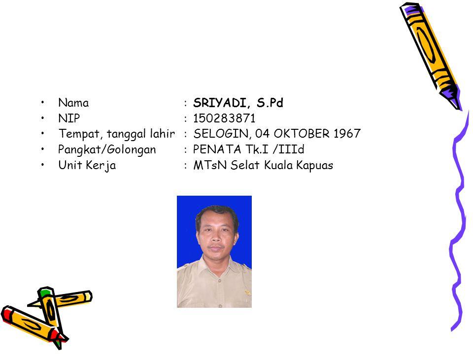 Nama:SRIYADI, S.Pd NIP:150283871 Tempat, tanggal lahir:SELOGIN, 04 OKTOBER 1967 Pangkat/Golongan:PENATA Tk.I /IIId Unit Kerja:MTsN Selat Kuala Kapuas