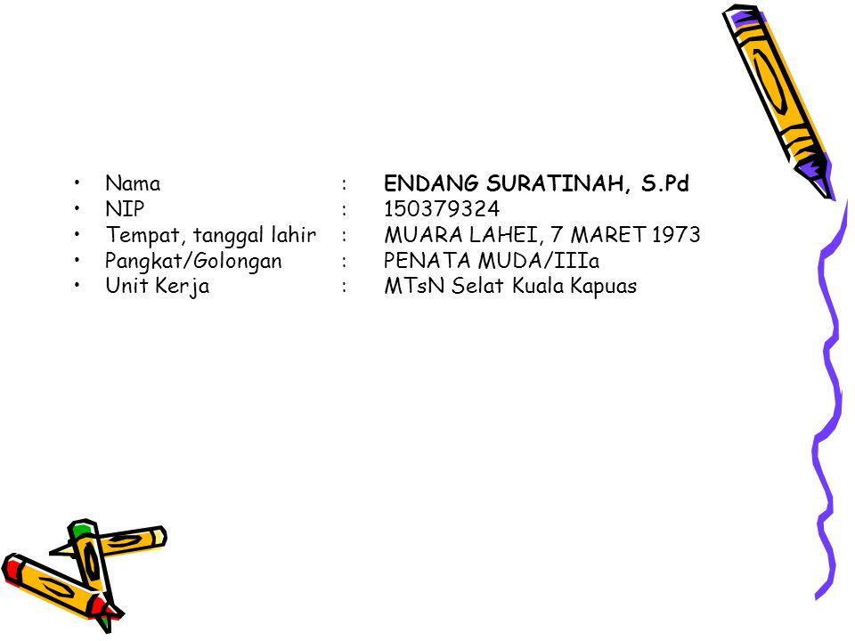 Nama:ENDANG SURATINAH, S.Pd NIP:150379324 Tempat, tanggal lahir:MUARA LAHEI, 7 MARET 1973 Pangkat/Golongan:PENATA MUDA/IIIa Unit Kerja:MTsN Selat Kuala Kapuas