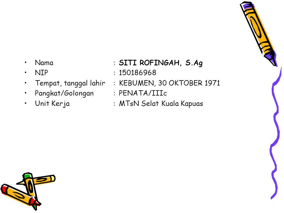Nama:SITI ROFINGAH, S.Ag NIP:150186968 Tempat, tanggal lahir:KEBUMEN, 30 OKTOBER 1971 Pangkat/Golongan:PENATA/IIIc Unit Kerja:MTsN Selat Kuala Kapuas