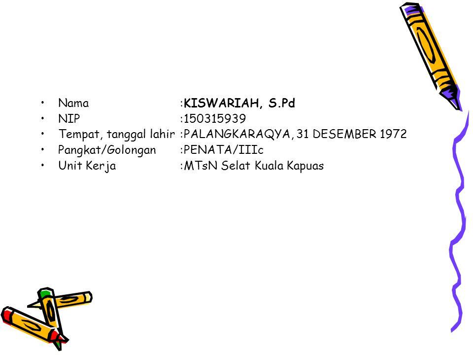 Nama:KISWARIAH, S.Pd NIP:150315939 Tempat, tanggal lahir:PALANGKARAQYA, 31 DESEMBER 1972 Pangkat/Golongan:PENATA/IIIc Unit Kerja:MTsN Selat Kuala Kapuas