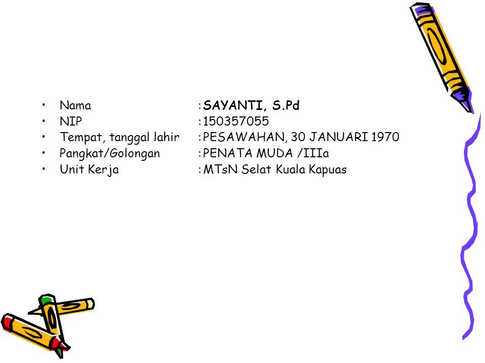 Nama:SAYANTI, S.Pd NIP:150357055 Tempat, tanggal lahir:PESAWAHAN, 30 JANUARI 1970 Pangkat/Golongan:PENATA MUDA /IIIa Unit Kerja:MTsN Selat Kuala Kapuas