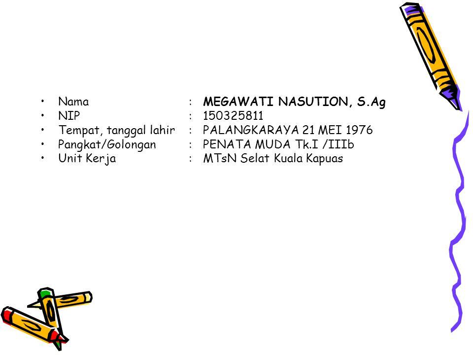 Nama:MEGAWATI NASUTION, S.Ag NIP:150325811 Tempat, tanggal lahir:PALANGKARAYA 21 MEI 1976 Pangkat/Golongan:PENATA MUDA Tk.I /IIIb Unit Kerja:MTsN Selat Kuala Kapuas
