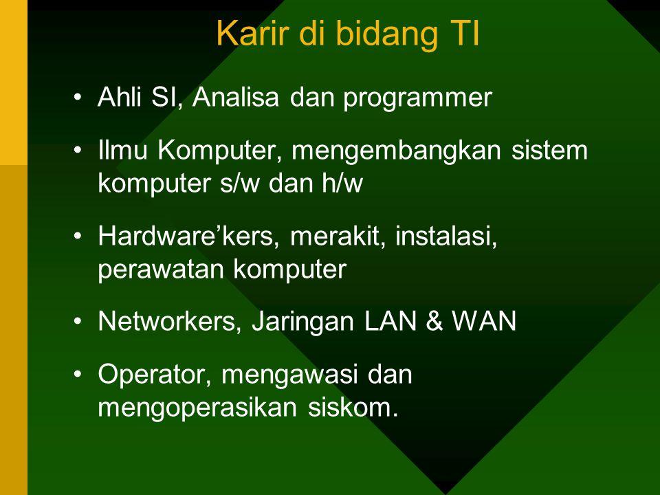 Karir di bidang TI Ahli SI, Analisa dan programmer Ilmu Komputer, mengembangkan sistem komputer s/w dan h/w Hardware'kers, merakit, instalasi, perawatan komputer Networkers, Jaringan LAN & WAN Operator, mengawasi dan mengoperasikan siskom.