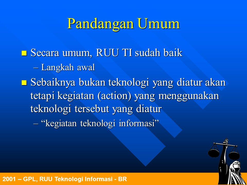 2001 – GPL, RUU Teknologi Informasi - BR Pandangan Umum Secara umum, RUU TI sudah baik Secara umum, RUU TI sudah baik –Langkah awal Sebaiknya bukan te