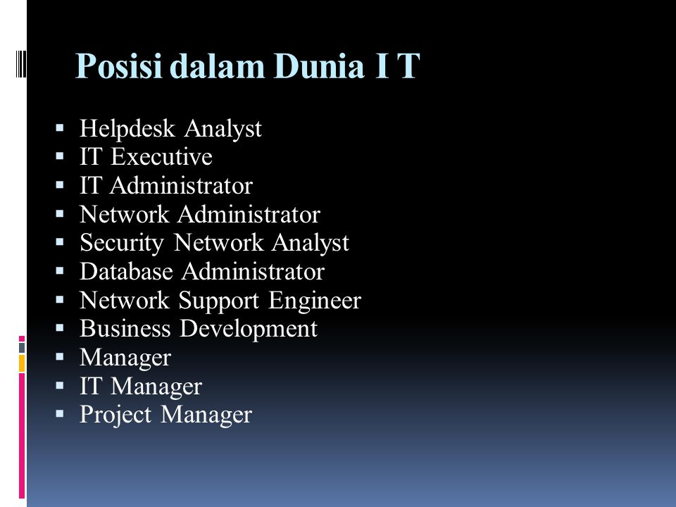 Posisi dalam Dunia I T  Helpdesk Analyst  IT Executive  IT Administrator  Network Administrator  Security Network Analyst  Database Administrato