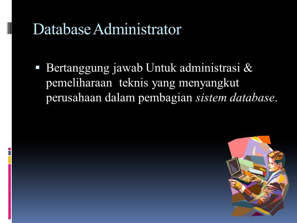 Database Administrator  Bertanggung jawab Untuk administrasi & pemeliharaan teknis yang menyangkut perusahaan dalam pembagian sistem database.
