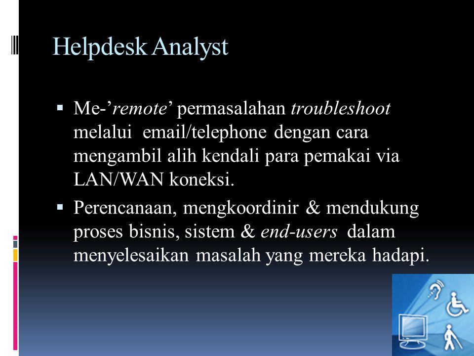 Helpdesk Analyst  Me-'remote' permasalahan troubleshoot melalui email/telephone dengan cara mengambil alih kendali para pemakai via LAN/WAN koneksi.