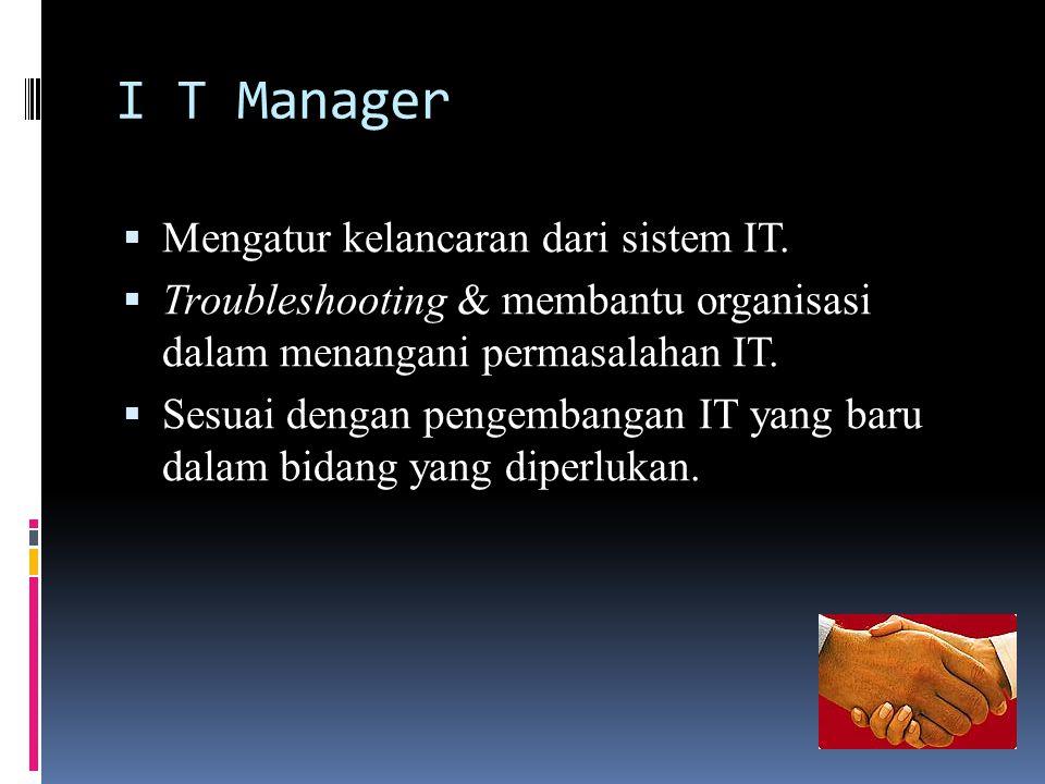 I T Manager  Mengatur kelancaran dari sistem IT.  Troubleshooting & membantu organisasi dalam menangani permasalahan IT.  Sesuai dengan pengembanga