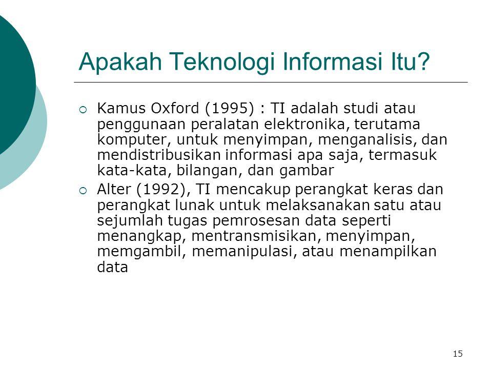 15 Apakah Teknologi Informasi Itu?  Kamus Oxford (1995) : TI adalah studi atau penggunaan peralatan elektronika, terutama komputer, untuk menyimpan,