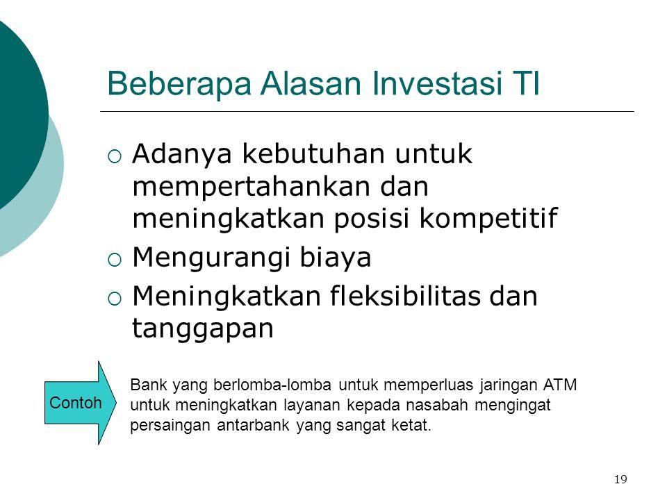 19 Beberapa Alasan Investasi TI  Adanya kebutuhan untuk mempertahankan dan meningkatkan posisi kompetitif  Mengurangi biaya  Meningkatkan fleksibil